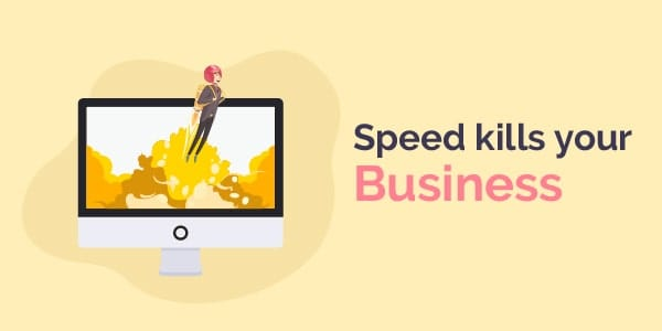 Speed kills your business