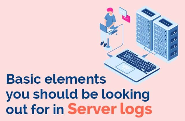 Basic elemtns you should be looking for in server logs