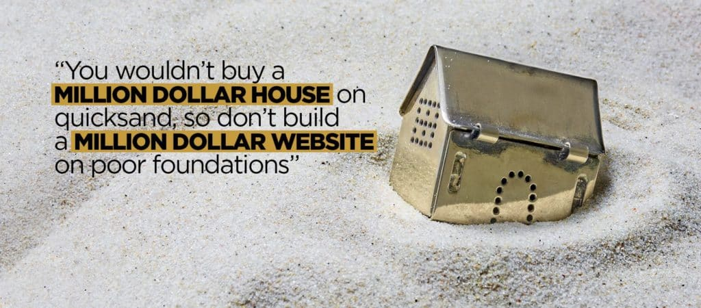 You wouldnt build a million dollar house on quick sand so dont build a millor website on poor foundations