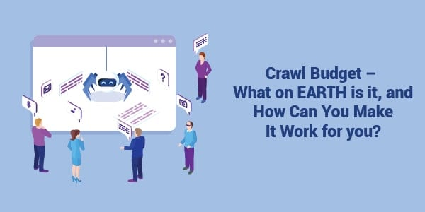 Crawl Budget – What on EARTH is it, and How Can You Make It Work for you