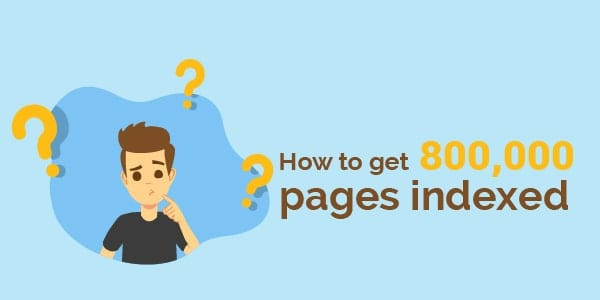 How to get 800,000 pages indexed